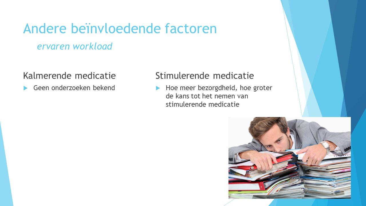 Andere beïnvloedende factoren ervaren workload Kalmerende medicatie  Geen onderzoeken bekend Stimulerende medicatie  Hoe meer bezorgdheid, hoe groter de kans tot het nemen van stimulerende medicatie