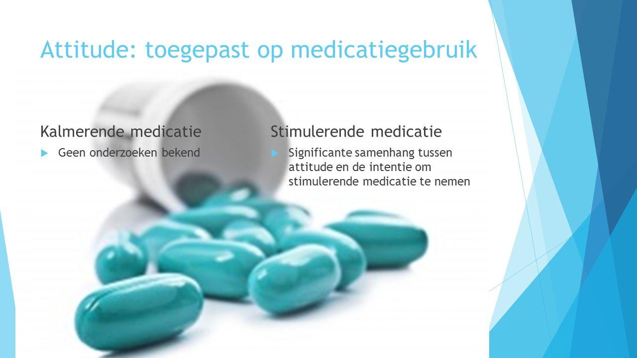 Attitude: toegepast op medicatiegebruik Kalmerende medicatie  Geen onderzoeken bekend Stimulerende medicatie  Significante samenhang tussen attitude en de intentie om stimulerende medicatie te nemen