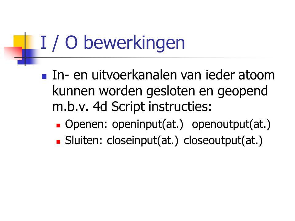 I / O bewerkingen In- en uitvoerkanalen van ieder atoom kunnen worden gesloten en geopend m.b.v. 4d Script instructies: Openen: openinput(at.) openout