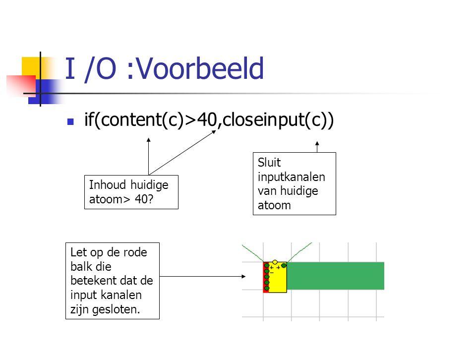 I /O :Voorbeeld if(content(c)>40,closeinput(c)) Inhoud huidige atoom> 40? Sluit inputkanalen van huidige atoom Let op de rode balk die betekent dat de