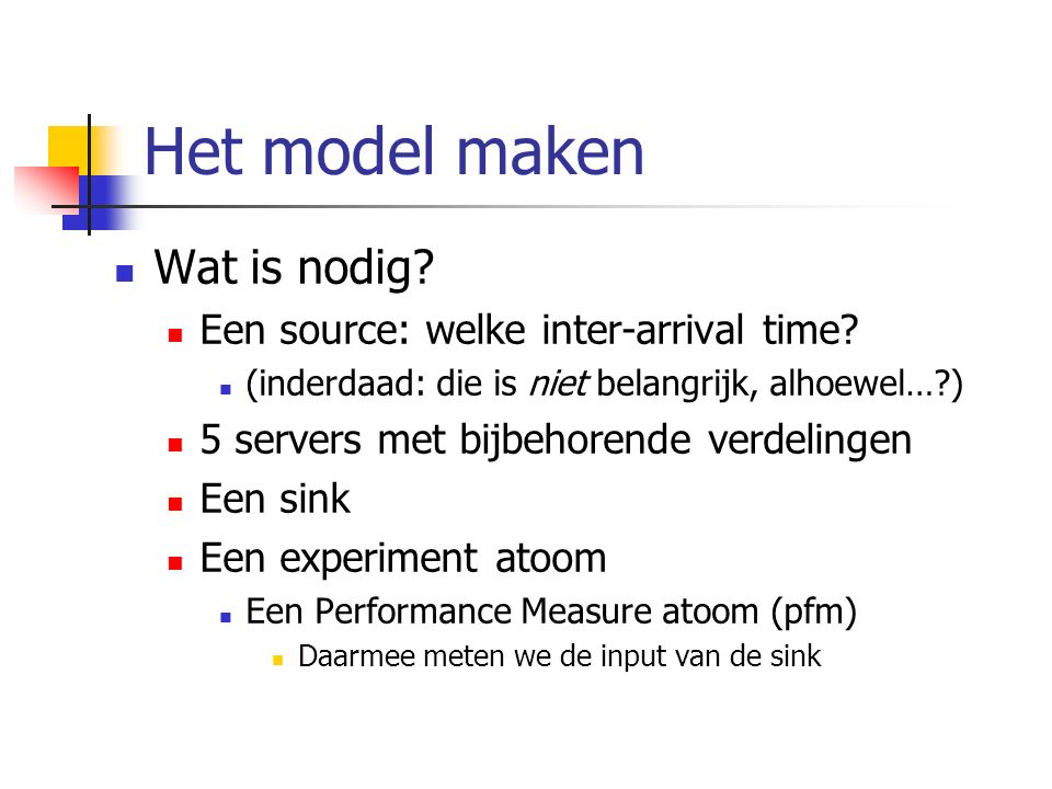Het model maken Wat is nodig? Een source: welke inter-arrival time? (inderdaad: die is niet belangrijk, alhoewel…?) 5 servers met bijbehorende verdeli