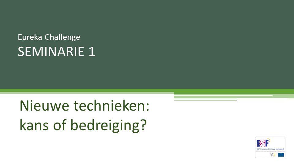 Nieuwe technieken: kans of bedreiging? Eureka Challenge SEMINARIE 1