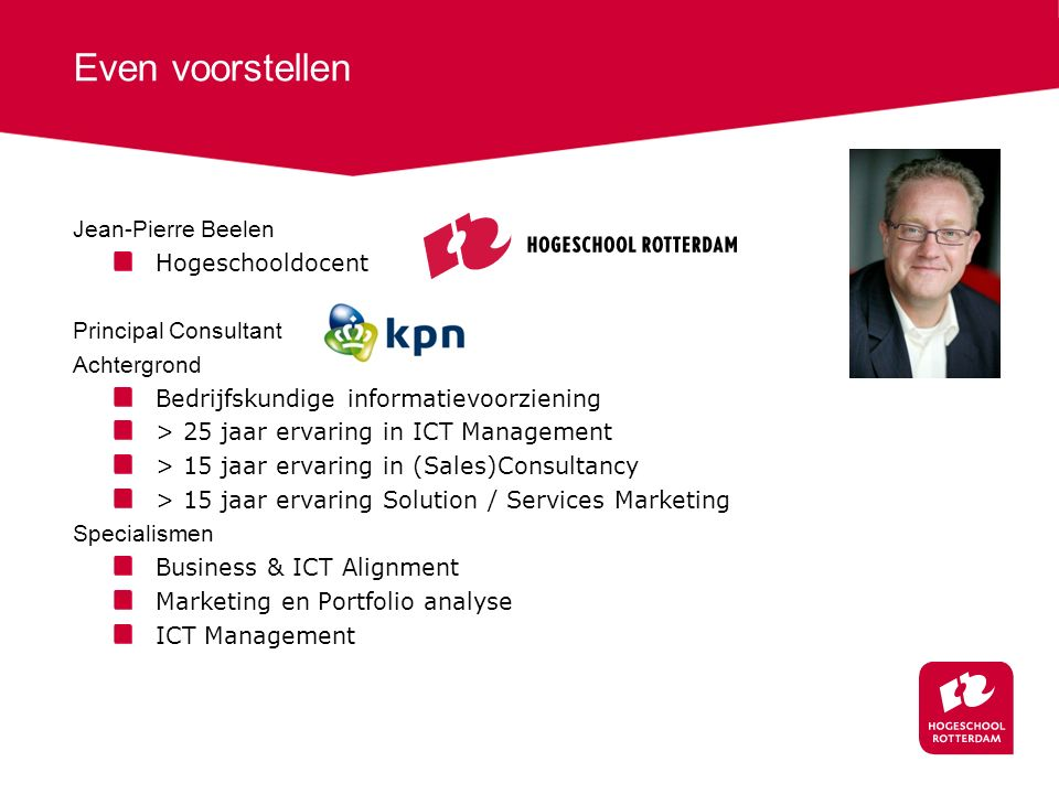 Even voorstellen Jean-Pierre Beelen Hogeschooldocent Principal Consultant Achtergrond Bedrijfskundige informatievoorziening > 25 jaar ervaring in ICT Management > 15 jaar ervaring in (Sales)Consultancy > 15 jaar ervaring Solution / Services Marketing Specialismen Business & ICT Alignment Marketing en Portfolio analyse ICT Management
