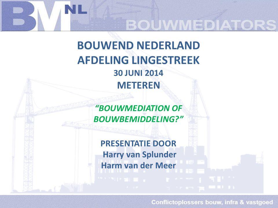 Conflictoplossers bouw, infra & vastgoed BOUWEND NEDERLAND AFDELING LINGESTREEK 30 JUNI 2014 METEREN BOUWMEDIATION OF BOUWBEMIDDELING PRESENTATIE DOOR Harry van Splunder Harm van der Meer
