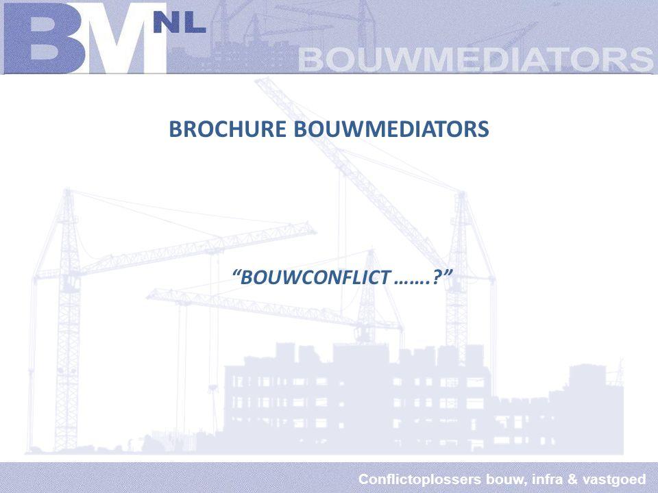 Conflictoplossers bouw, infra & vastgoed BROCHURE BOUWMEDIATORS BOUWCONFLICT …….?
