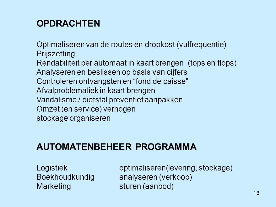 18 OPDRACHTEN Optimaliseren van de routes en dropkost (vulfrequentie) Prijszetting Rendabiliteit per automaat in kaart brengen (tops en flops) Analyse
