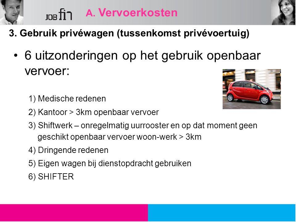 A. Vervoerkosten 3. Gebruik privéwagen (tussenkomst privévoertuig) 6 uitzonderingen op het gebruik openbaar vervoer: 1) Medische redenen 2) Kantoor >