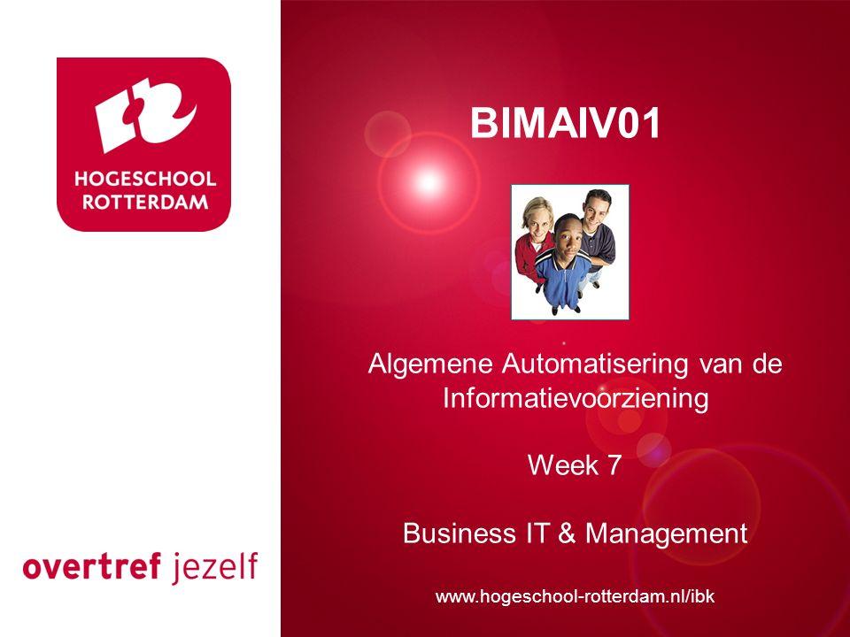 Presentatie titel Rotterdam, 00 januari 2007 BIMAIV01 Algemene Automatisering van de Informatievoorziening Week 7 Business IT & Management www.hogeschool-rotterdam.nl/ibk