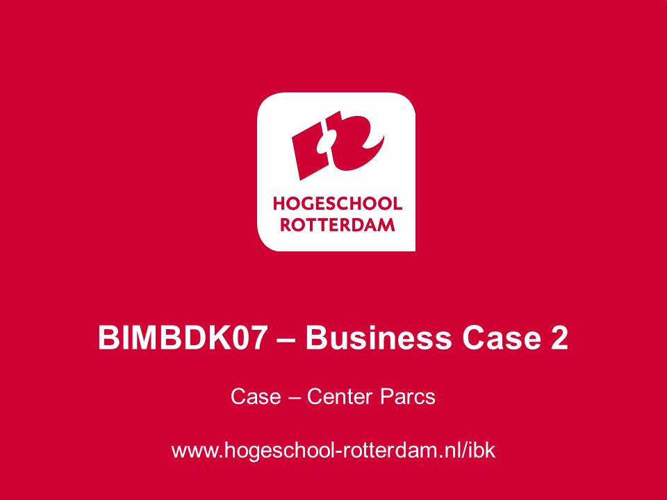 Case – Center Parcs www.hogeschool-rotterdam.nl/ibk BIMBDK07 – Business Case 2