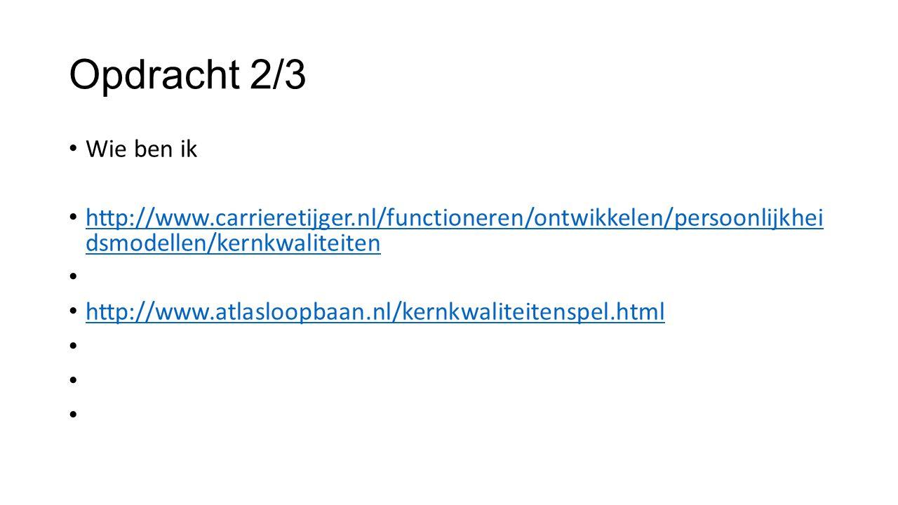 Opdracht 2/3 Wie ben ik http://www.carrieretijger.nl/functioneren/ontwikkelen/persoonlijkhei dsmodellen/kernkwaliteiten http://www.carrieretijger.nl/functioneren/ontwikkelen/persoonlijkhei dsmodellen/kernkwaliteiten http://www.atlasloopbaan.nl/kernkwaliteitenspel.html