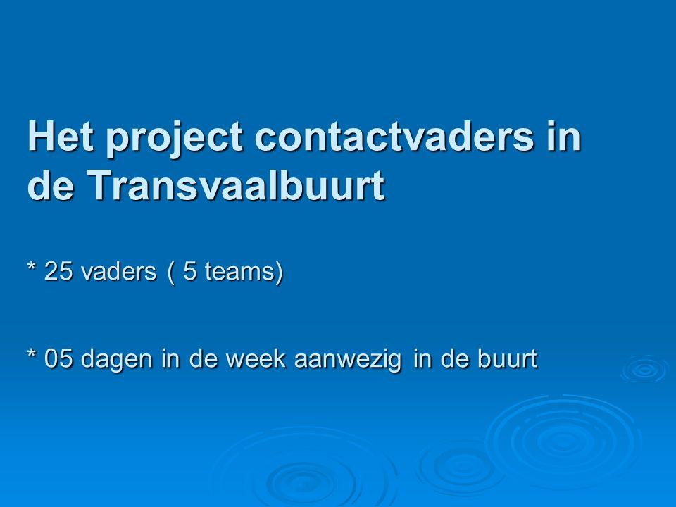 Het project contactvaders in de Transvaalbuurt * 25 vaders ( 5 teams) * 05 dagen in de week aanwezig in de buurt Het project contactvaders in de Transvaalbuurt * 25 vaders ( 5 teams) * 05 dagen in de week aanwezig in de buurt