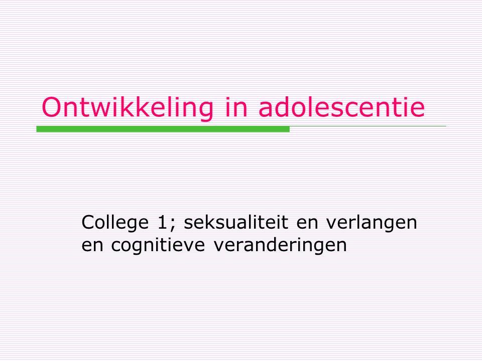 Ontwikkeling in adolescentie College 1; seksualiteit en verlangen en cognitieve veranderingen