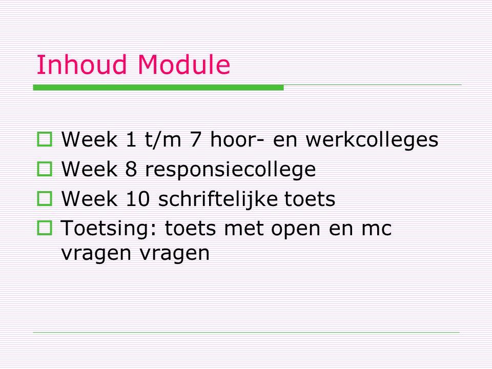 Inhoud Module  Week 1 t/m 7 hoor- en werkcolleges  Week 8 responsiecollege  Week 10 schriftelijke toets  Toetsing: toets met open en mc vragen vragen