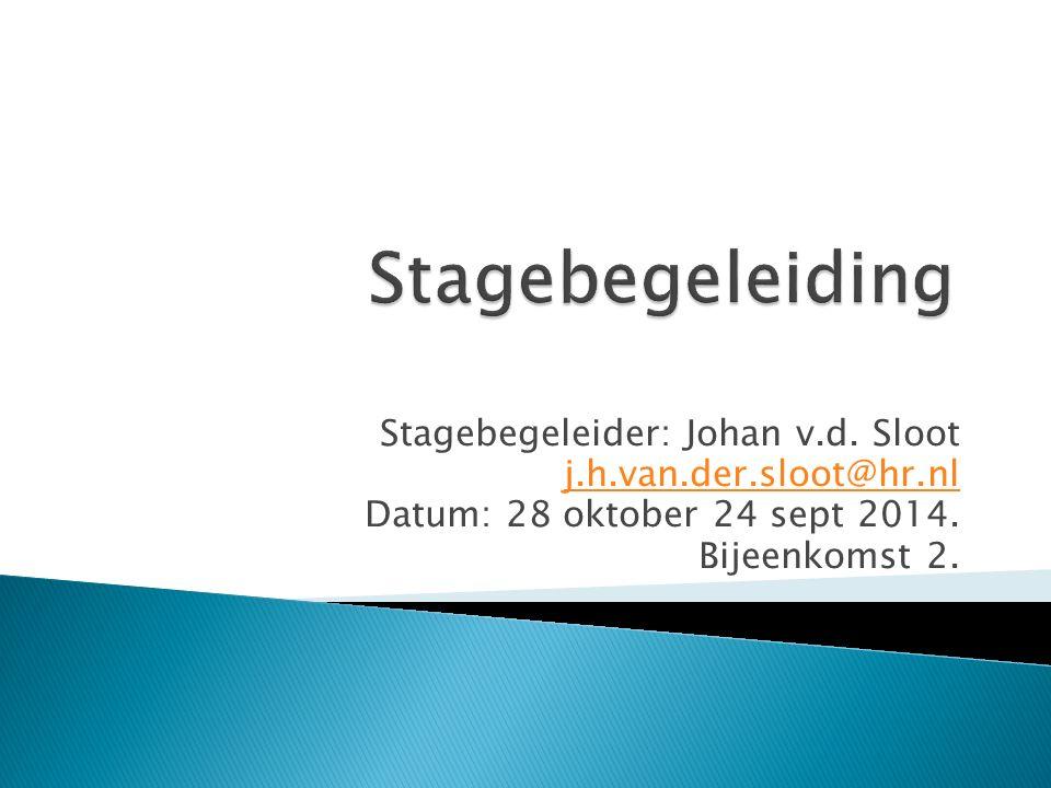 Stagebegeleider: Johan v.d. Sloot j.h.van.der.sloot@hr.nl Datum: 28 oktober 24 sept 2014. Bijeenkomst 2.