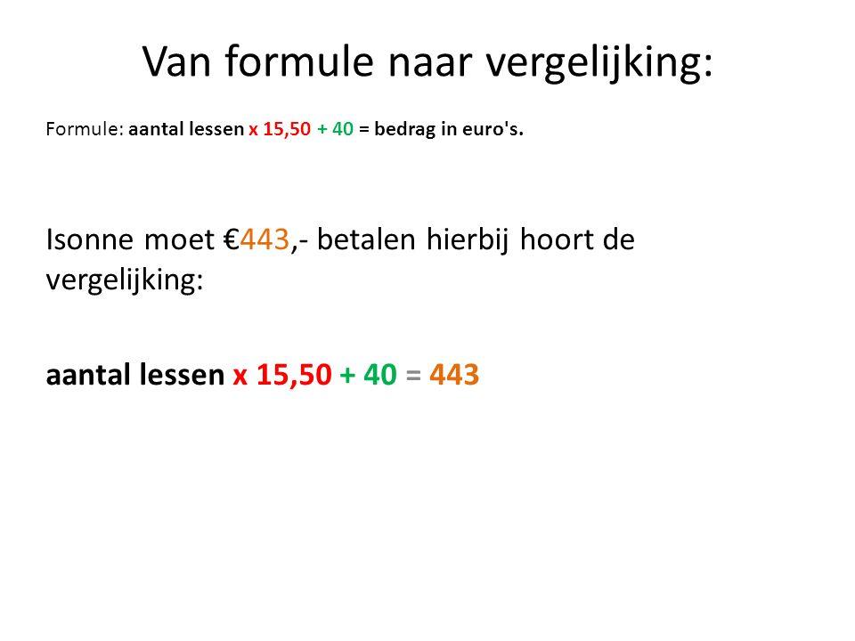 Van formule naar vergelijking: Isonne moet €443,- betalen hierbij hoort de vergelijking: aantal lessen x 15,50 + 40 = 443 Formule: aantal lessen x 15,50 + 40 = bedrag in euro s.