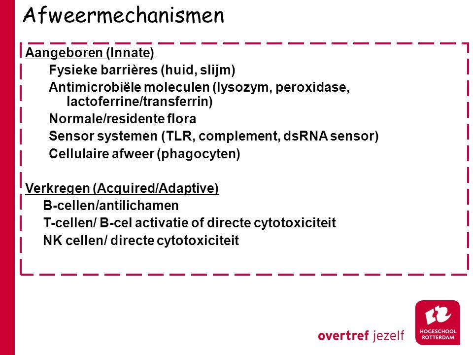 Afweermechanismen Aangeboren (Innate) Fysieke barrières (huid, slijm) Antimicrobiële moleculen (lysozym, peroxidase, lactoferrine/transferrin) Normale/residente flora Sensor systemen (TLR, complement, dsRNA sensor) Cellulaire afweer (phagocyten) Verkregen (Acquired/Adaptive) B-cellen/antilichamen T-cellen/ B-cel activatie of directe cytotoxiciteit NK cellen/ directe cytotoxiciteit
