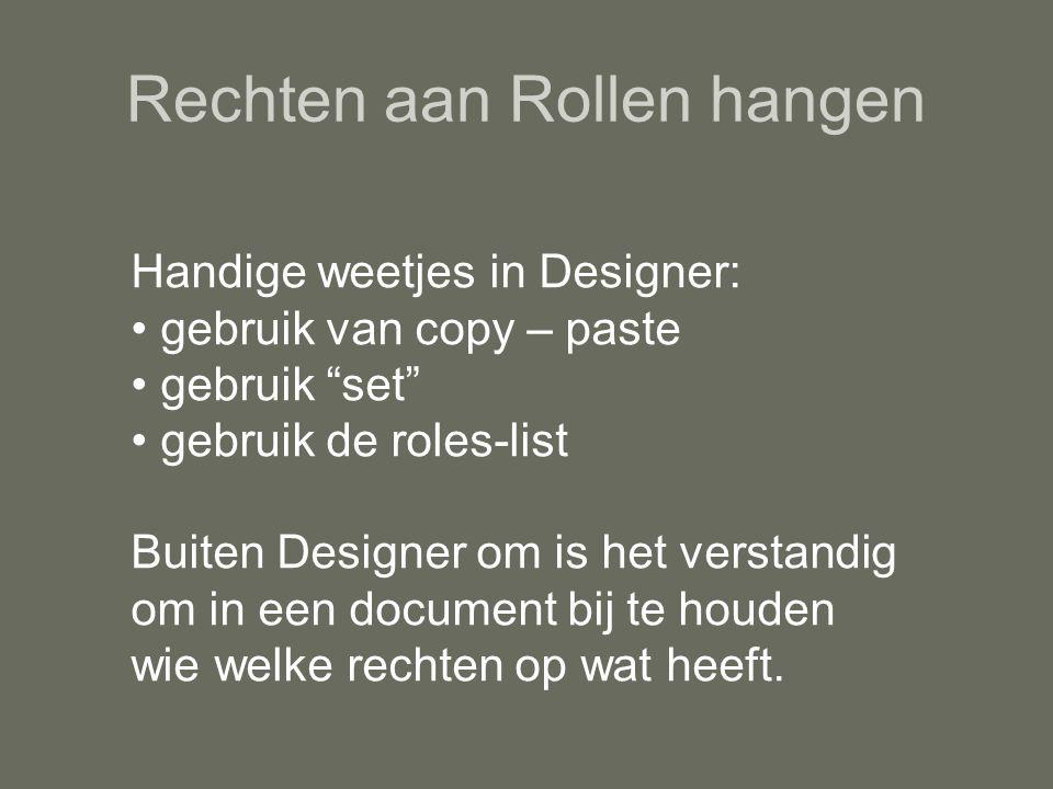 Rechten aan Rollen hangen Handige weetjes in Designer: gebruik van copy – paste gebruik set gebruik de roles-list Buiten Designer om is het verstandig om in een document bij te houden wie welke rechten op wat heeft.