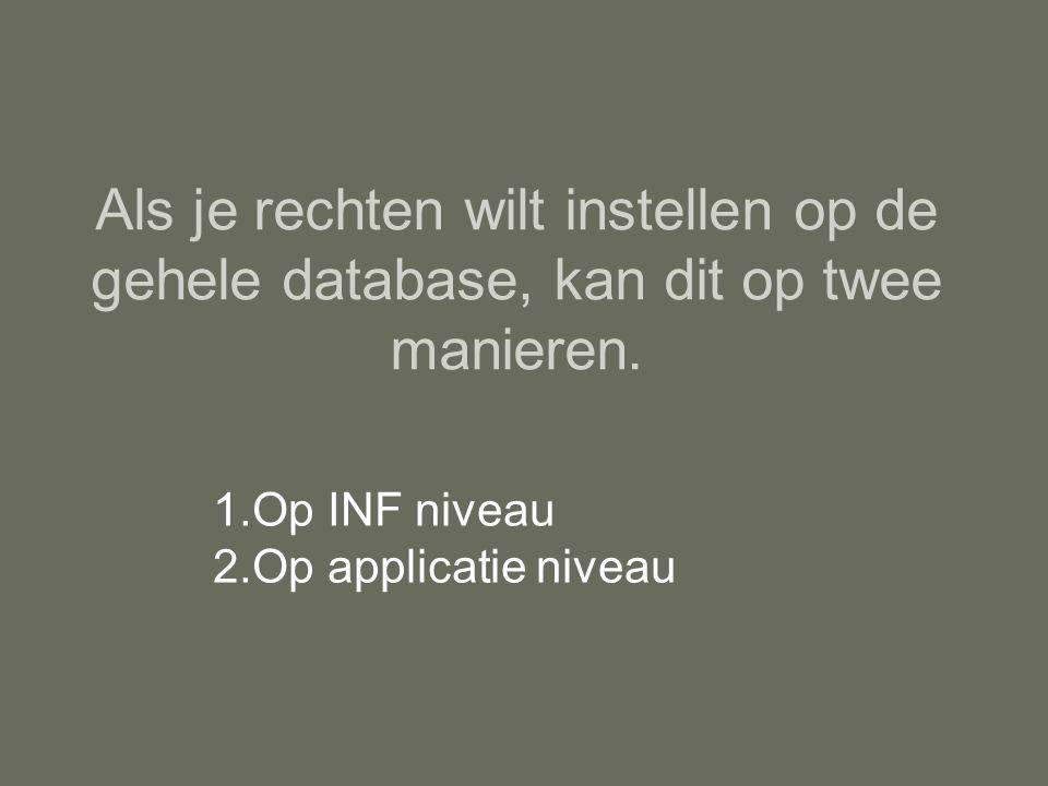 Als je rechten wilt instellen op de gehele database, kan dit op twee manieren. 1.Op INF niveau 2.Op applicatie niveau