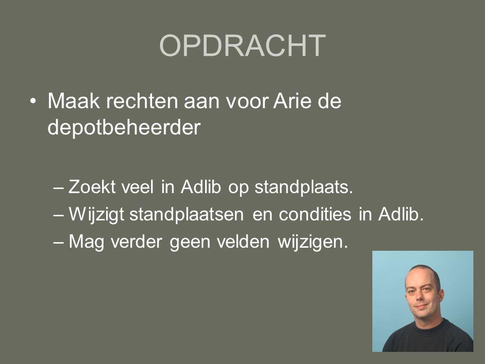 OPDRACHT Maak rechten aan voor Arie de depotbeheerder –Zoekt veel in Adlib op standplaats. –Wijzigt standplaatsen en condities in Adlib. –Mag verder g