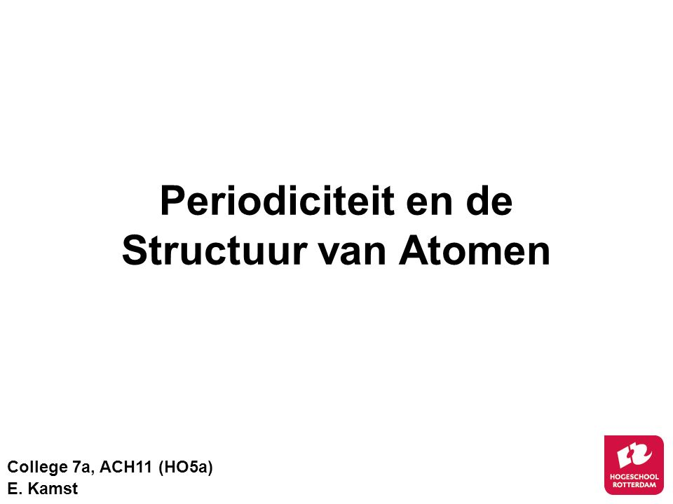 Periodiciteit en de Structuur van Atomen College 7a, ACH11 (HO5a) E. Kamst