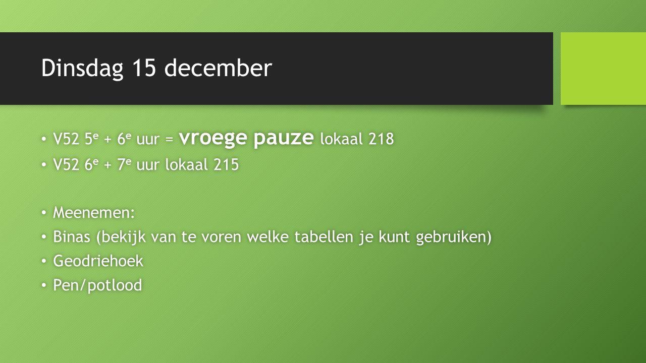 Dinsdag 15 december V52 5 e + 6 e uur = vroege pauze lokaal 218 V52 5 e + 6 e uur = vroege pauze lokaal 218 V52 6 e + 7 e uur lokaal 215 V52 6 e + 7 e