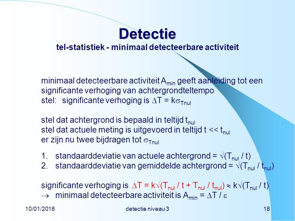10/01/2016detectie niveau 318 Detectie Detectie tel-statistiek - minimaal detecteerbare activiteit minimaal detecteerbare activiteit A min geeft aanleiding tot een significante verhoging van achtergrondteltempo stel:significante verhoging is  T = k  Tnul stel dat achtergrond is bepaald in teltijd t nul stel dat actuele meting is uitgevoerd in teltijd t << t nul er zijn nu twee bijdragen tot  Tnul 1.standaarddeviatie van actuele achtergrond =  (T nul / t) 2.standaarddeviatie van gemiddelde achtergrond =  (T nul / t nul ) significante verhoging is  T = k  (T nul / t + T nul / t nul )  k  (T nul / t)  minimaal detecteerbare activiteit is A min =  T / 