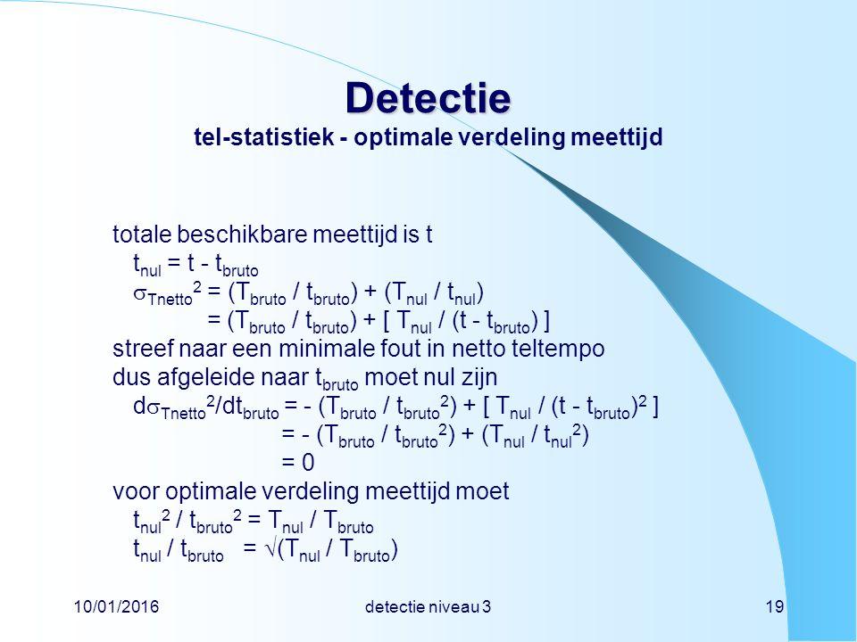 10/01/2016detectie niveau 319 Detectie Detectie tel-statistiek - optimale verdeling meettijd totale beschikbare meettijd is t t nul = t - t bruto  Tnetto 2 = (T bruto / t bruto ) + (T nul / t nul ) = (T bruto / t bruto ) + [ T nul / (t - t bruto ) ] streef naar een minimale fout in netto teltempo dus afgeleide naar t bruto moet nul zijn d  Tnetto 2 /dt bruto = - (T bruto / t bruto 2 ) + [ T nul / (t - t bruto ) 2 ] = - (T bruto / t bruto 2 ) + (T nul / t nul 2 ) = 0 voor optimale verdeling meettijd moet t nul 2 / t bruto 2 = T nul / T bruto t nul / t bruto =  (T nul / T bruto )