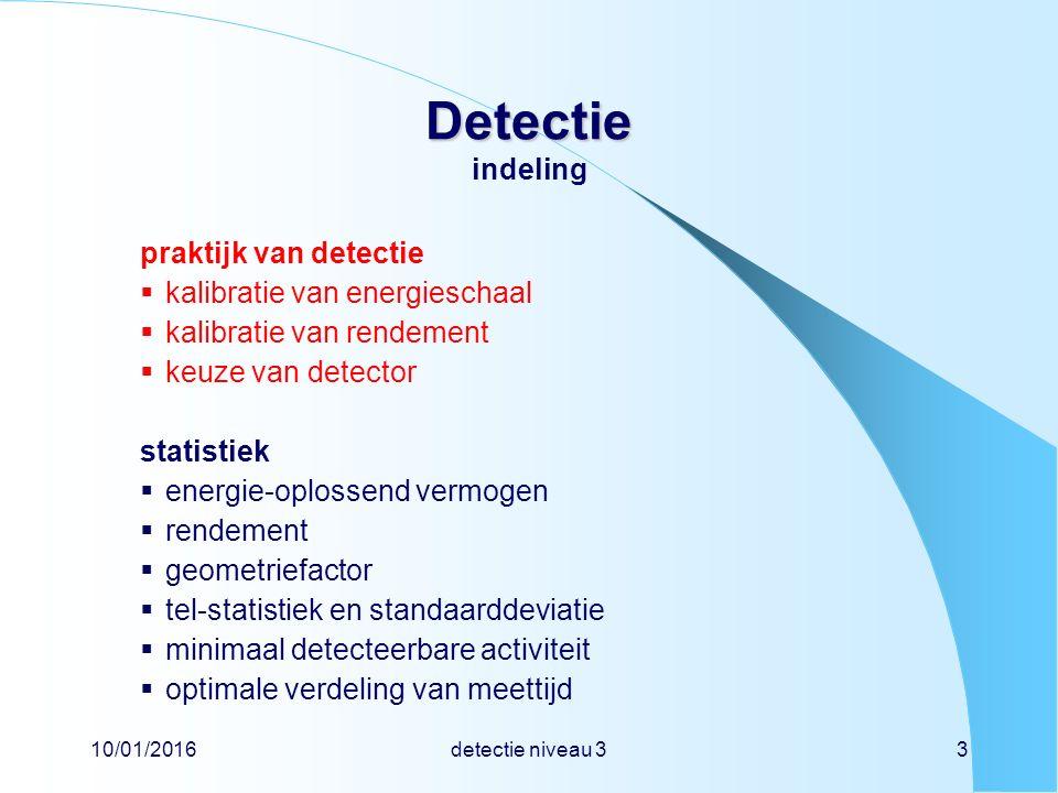 10/01/2016detectie niveau 33 Detectie Detectie indeling praktijk van detectie  kalibratie van energieschaal  kalibratie van rendement  keuze van detector statistiek  energie-oplossend vermogen  rendement  geometriefactor  tel-statistiek en standaarddeviatie  minimaal detecteerbare activiteit  optimale verdeling van meettijd