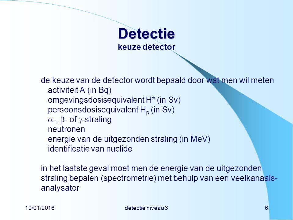 10/01/2016detectie niveau 36 Detectie Detectie keuze detector de keuze van de detector wordt bepaald door wat men wil meten activiteit A (in Bq) omgevingsdosisequivalent H* (in Sv) persoonsdosisequivalent H p (in Sv)  -,  - of  -straling neutronen energie van de uitgezonden straling (in MeV) identificatie van nuclide in het laatste geval moet men de energie van de uitgezonden straling bepalen (spectrometrie) met behulp van een veelkanaals- analysator