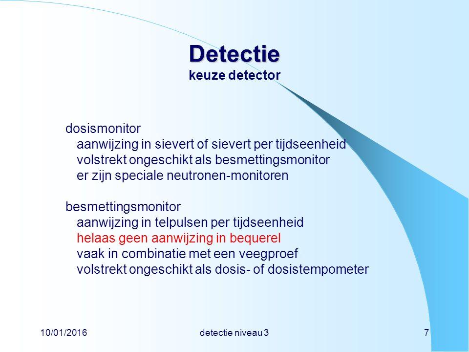 10/01/2016detectie niveau 37 Detectie Detectie keuze detector dosismonitor aanwijzing in sievert of sievert per tijdseenheid volstrekt ongeschikt als besmettingsmonitor er zijn speciale neutronen-monitoren besmettingsmonitor aanwijzing in telpulsen per tijdseenheid helaas geen aanwijzing in bequerel vaak in combinatie met een veegproef volstrekt ongeschikt als dosis- of dosistempometer
