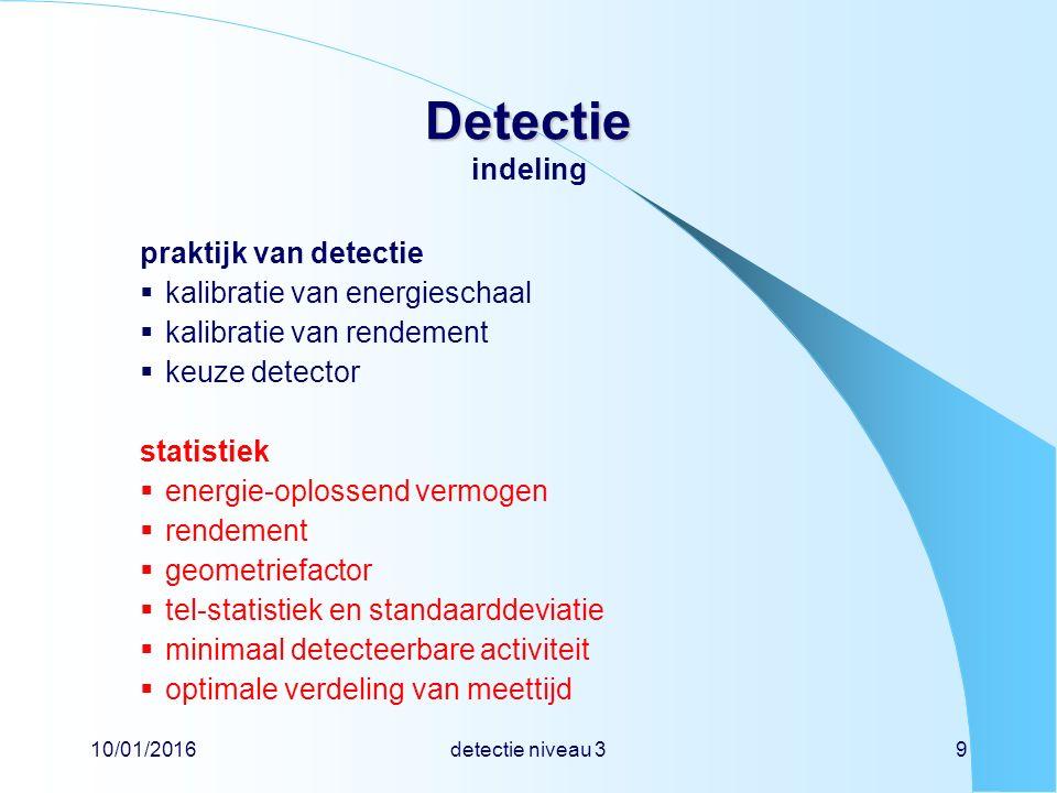 10/01/2016detectie niveau 39 Detectie Detectie indeling praktijk van detectie  kalibratie van energieschaal  kalibratie van rendement  keuze detector statistiek  energie-oplossend vermogen  rendement  geometriefactor  tel-statistiek en standaarddeviatie  minimaal detecteerbare activiteit  optimale verdeling van meettijd