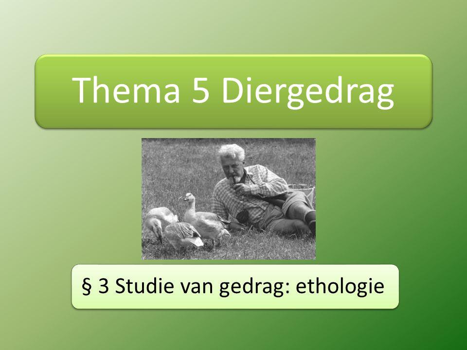 Thema 5 Diergedrag § 3 Studie van gedrag: ethologie