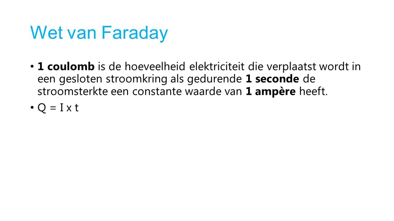 Wet van Faraday 1 coulomb is de hoeveelheid elektriciteit die verplaatst wordt in een gesloten stroomkring als gedurende 1 seconde de stroomsterkte een constante waarde van 1 ampère heeft.