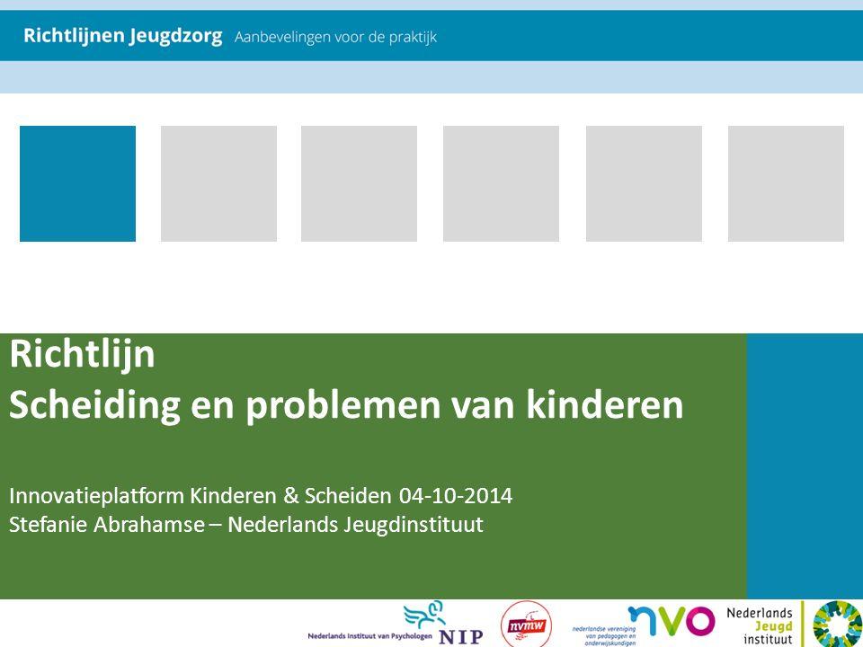 Richtlijn Scheiding en problemen van kinderen Innovatieplatform Kinderen & Scheiden 04-10-2014 Stefanie Abrahamse – Nederlands Jeugdinstituut