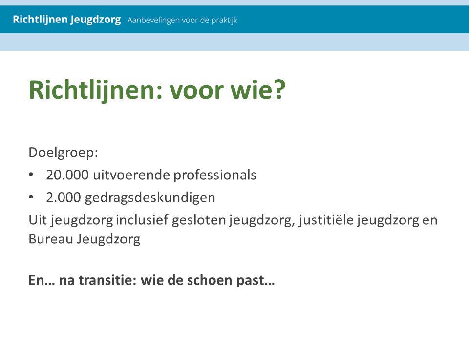 Richtlijnen: voor wie? Doelgroep: 20.000 uitvoerende professionals 2.000 gedragsdeskundigen Uit jeugdzorg inclusief gesloten jeugdzorg, justitiële jeu