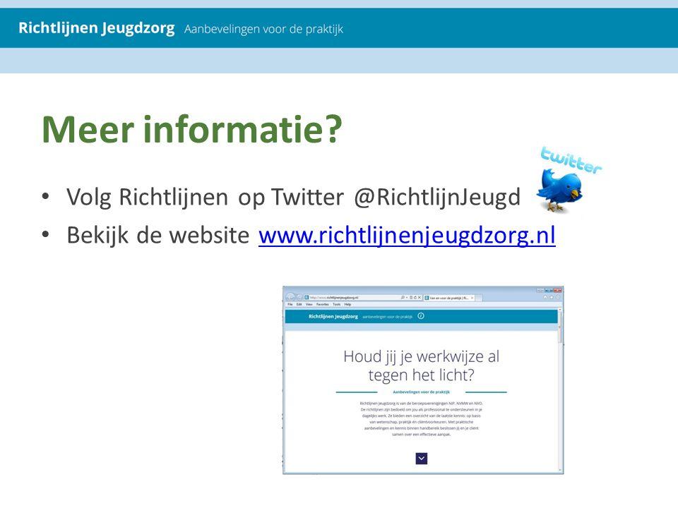Meer informatie? Volg Richtlijnen op Twitter @RichtlijnJeugd Bekijk de website www.richtlijnenjeugdzorg.nlwww.richtlijnenjeugdzorg.nl