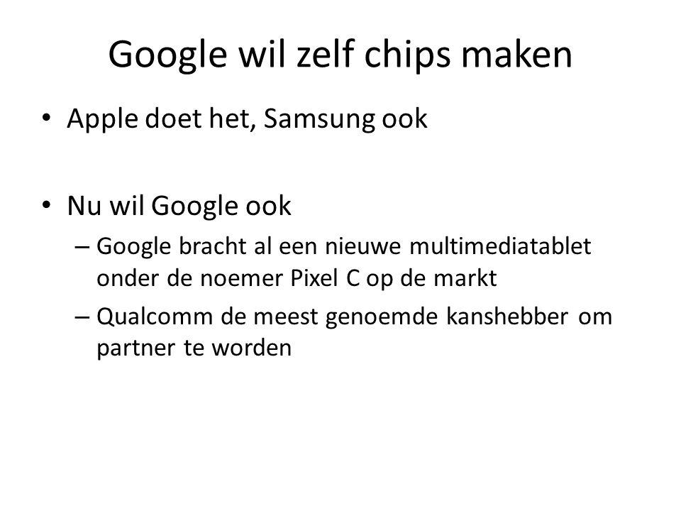 Google wil zelf chips maken Apple doet het, Samsung ook Nu wil Google ook – Google bracht al een nieuwe multimediatablet onder de noemer Pixel C op de markt – Qualcomm de meest genoemde kanshebber om partner te worden