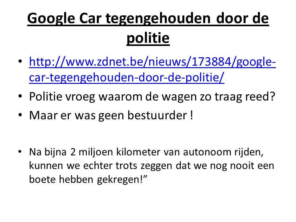 Google Car tegengehouden door de politie http://www.zdnet.be/nieuws/173884/google- car-tegengehouden-door-de-politie/ http://www.zdnet.be/nieuws/173884/google- car-tegengehouden-door-de-politie/ Politie vroeg waarom de wagen zo traag reed.
