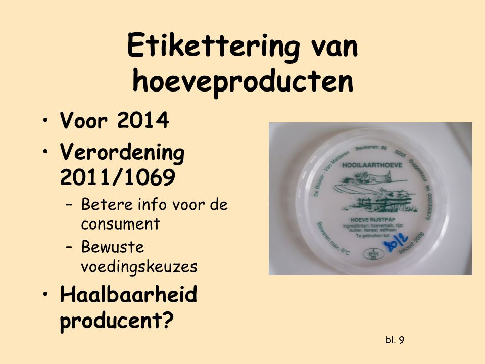 Etikettering van hoeveproducten Voor 2014 Verordening 2011/1069 –Betere info voor de consument –Bewuste voedingskeuzes Haalbaarheid producent.