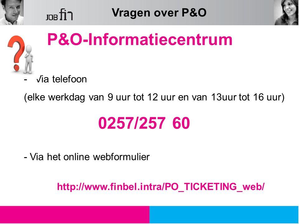 P&O-Informatiecentrum -Via telefoon (elke werkdag van 9 uur tot 12 uur en van 13uur tot 16 uur) 0257/257 60 - Via het online webformulier http://www.f
