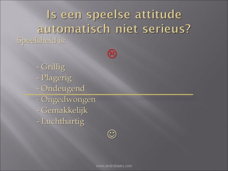 Speelsheid is:  - Grillig - Plagerig - Ondeugend - Ongedwongen - Gemakkelijk - Luchthartig www.andrebaars.com
