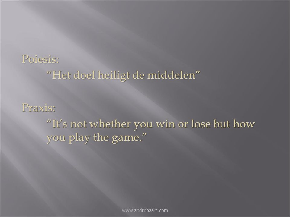 "Poiesis: ""Het doel heiligt de middelen"" Praxis: ""It's not whether you win or lose but how you play the game."" www.andrebaars.com"