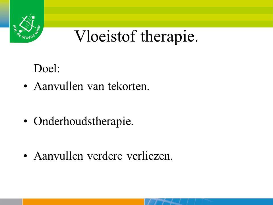 Vloeistof therapie. Doel: Aanvullen van tekorten. Onderhoudstherapie. Aanvullen verdere verliezen.