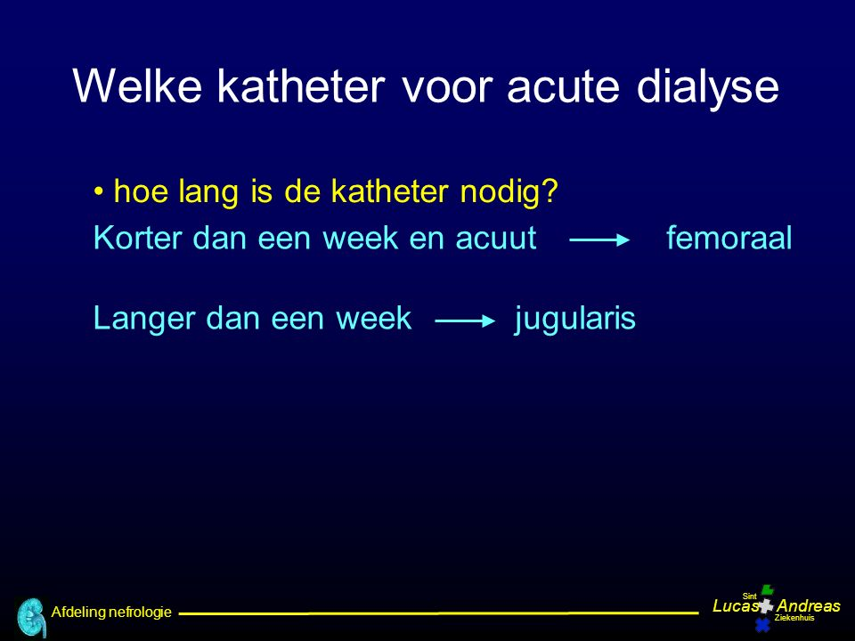 Afdeling nefrologie LucasAndreas Sint Ziekenhuis hoe lang is de katheter nodig? Welke katheter voor acute dialyse Korter dan een week en acuut femoraa