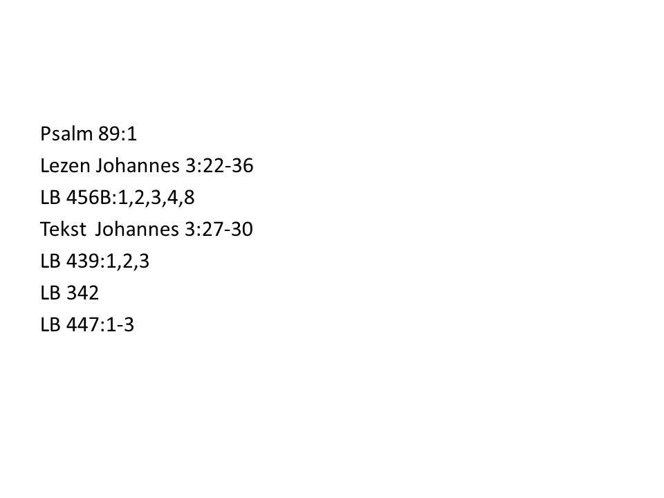 Psalm 89:1 Lezen Johannes 3:22-36 LB 456B:1,2,3,4,8 Tekst Johannes 3:27-30 LB 439:1,2,3 LB 342 LB 447:1-3