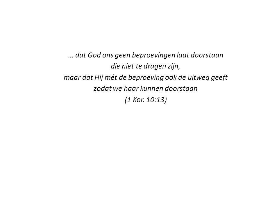 … dat God ons geen beproevingen laat doorstaan die niet te dragen zijn, maar dat Hij mét de beproeving ook de uitweg geeft zodat we haar kunnen doorstaan (1 Kor.