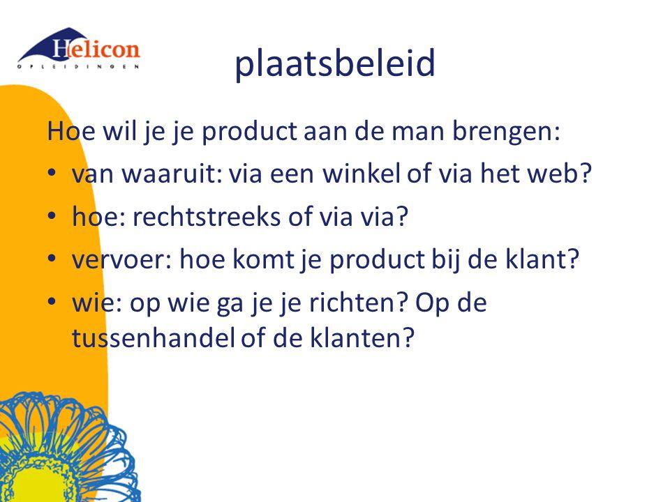 plaatsbeleid Hoe wil je je product aan de man brengen: van waaruit: via een winkel of via het web? hoe: rechtstreeks of via via? vervoer: hoe komt je