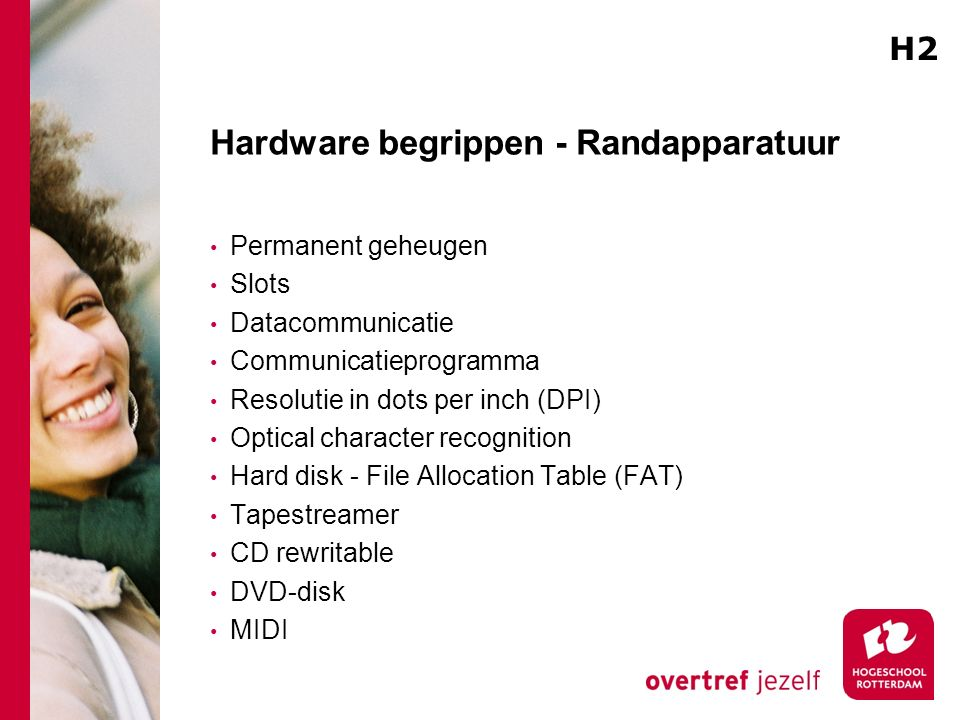 Hardware begrippen - Randapparatuur Permanent geheugen Slots Datacommunicatie Communicatieprogramma Resolutie in dots per inch (DPI) Optical character recognition Hard disk - File Allocation Table (FAT) Tapestreamer CD rewritable DVD-disk MIDI H2