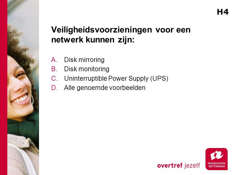 Veiligheidsvoorzieningen voor een netwerk kunnen zijn: A.Disk mirroring B.Disk monitoring C.Uninterruptible Power Supply (UPS) D.Alle genoemde voorbeelden H4