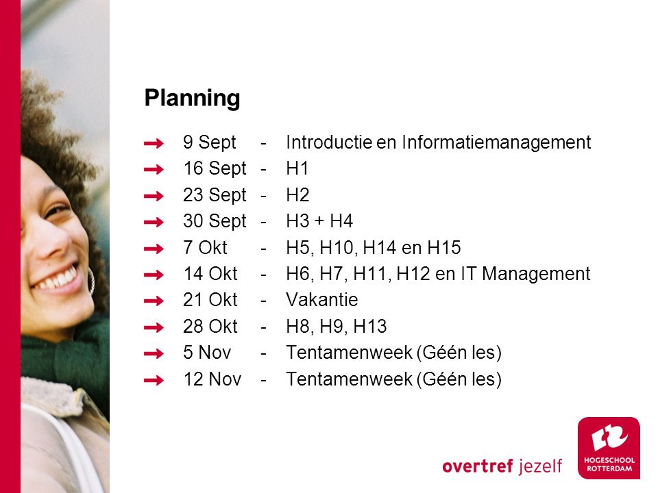 Planning 9 Sept-Introductie en Informatiemanagement 16 Sept-H1 23 Sept-H2 30 Sept-H3 + H4 7 Okt-H5, H10, H14 en H15 14 Okt-H6, H7, H11, H12 en IT Management 21 Okt-Vakantie 28 Okt-H8, H9, H13 5 Nov-Tentamenweek (Géén les) 12 Nov-Tentamenweek (Géén les)